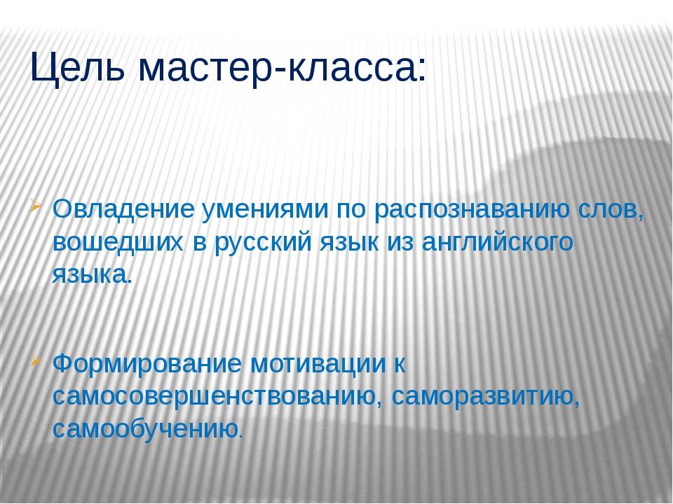 Цель мастер-класса: Овладение умениями по распознаванию слов, вошедших в русс...