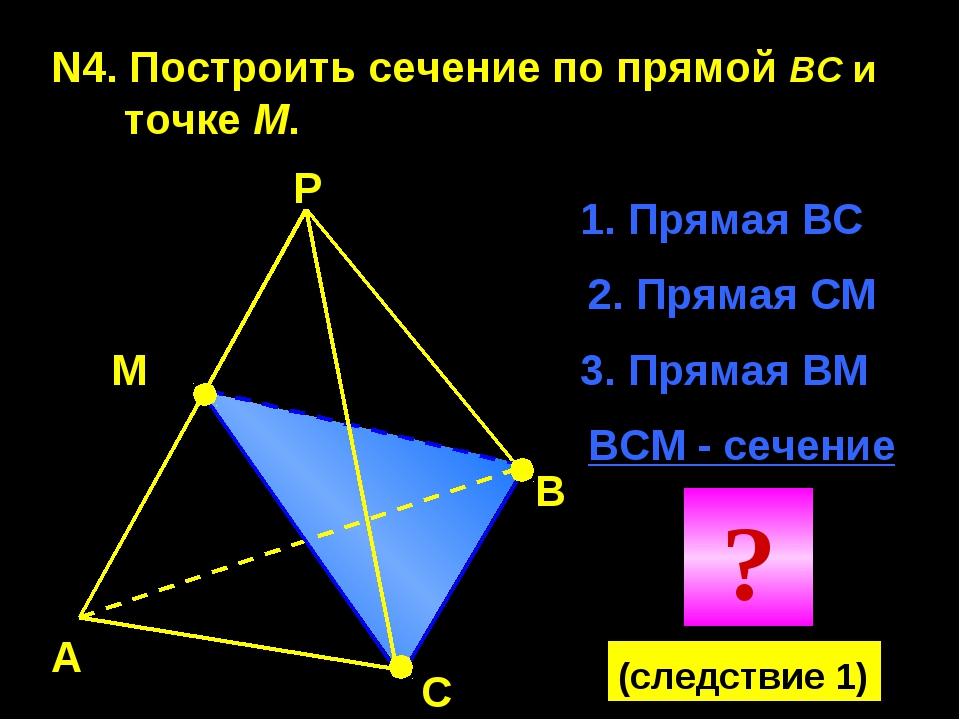 N4. Построить сечение по прямой BC и точке М. А В С Р М 1. Прямая ВС 2. Пряма...