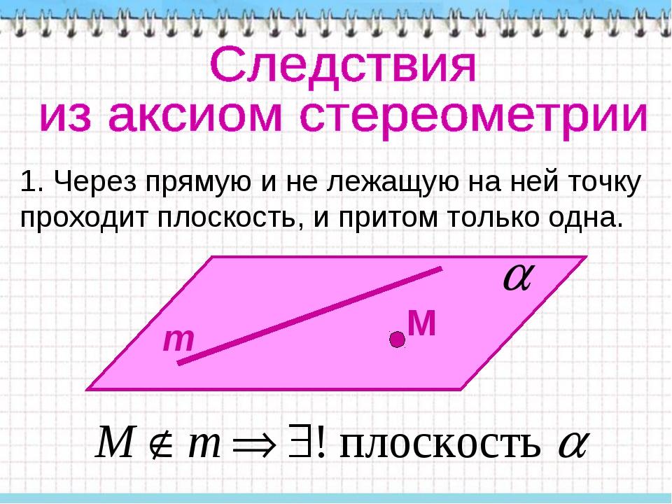 1. Через прямую и не лежащую на ней точку проходит плоскость, и притом только...