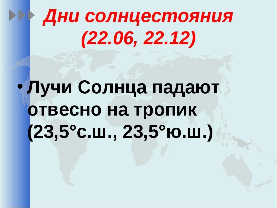 Дни солнцестояния (22.06, 22.12) Лучи Солнца падают отвесно на тропик (23,5°с...
