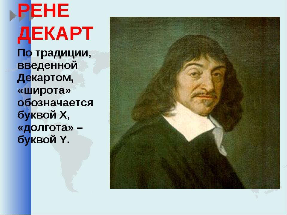 РЕНЕ ДЕКАРТ По традиции, введенной Декартом, «широта» обозначается буквой Х,...