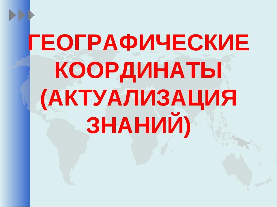ГЕОГРАФИЧЕСКИЕ КООРДИНАТЫ (АКТУАЛИЗАЦИЯ ЗНАНИЙ)
