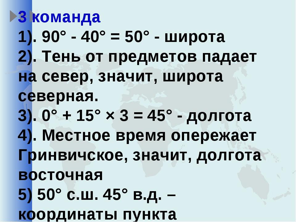 3 команда 1). 90° - 40° = 50° - широта 2). Тень от предметов падает на север...