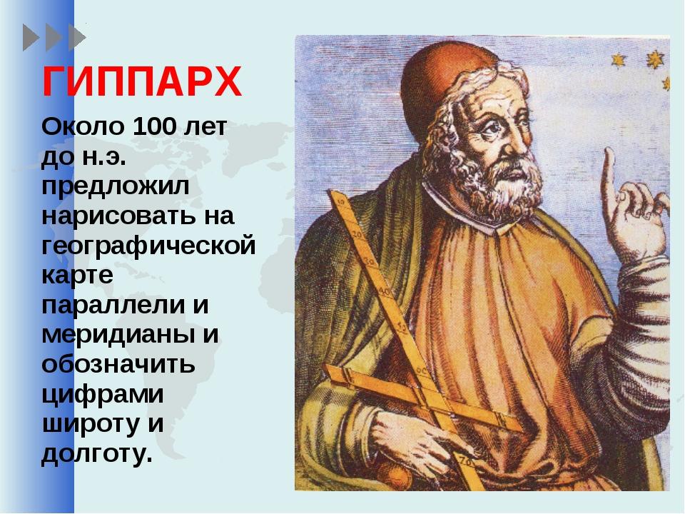 ГИППАРХ Около 100 лет до н.э. предложил нарисовать на географической карте па...