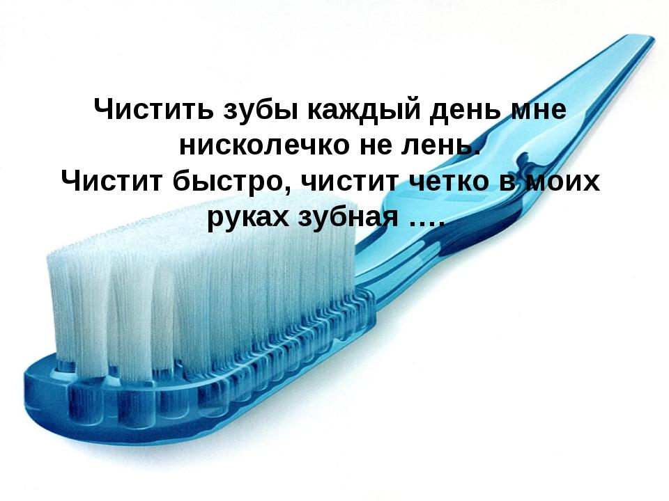 Чистить зубы каждый день мне нисколечко не лень. Чистит быстро, чистит четко...