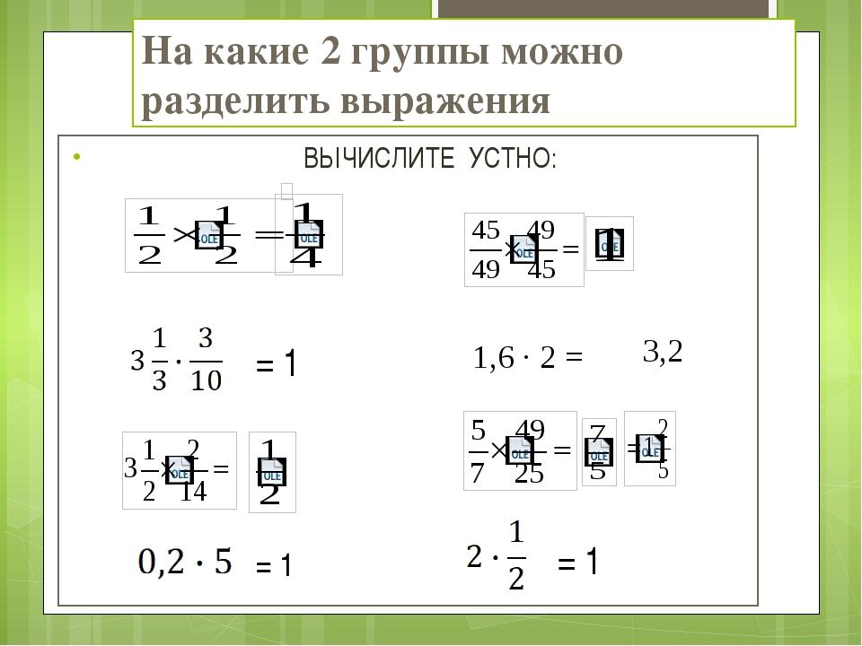 На какие 2 группы можно разделить выражения ВЫЧИСЛИТЕ УСТНО: = 1 = 1 = 1 1,6...