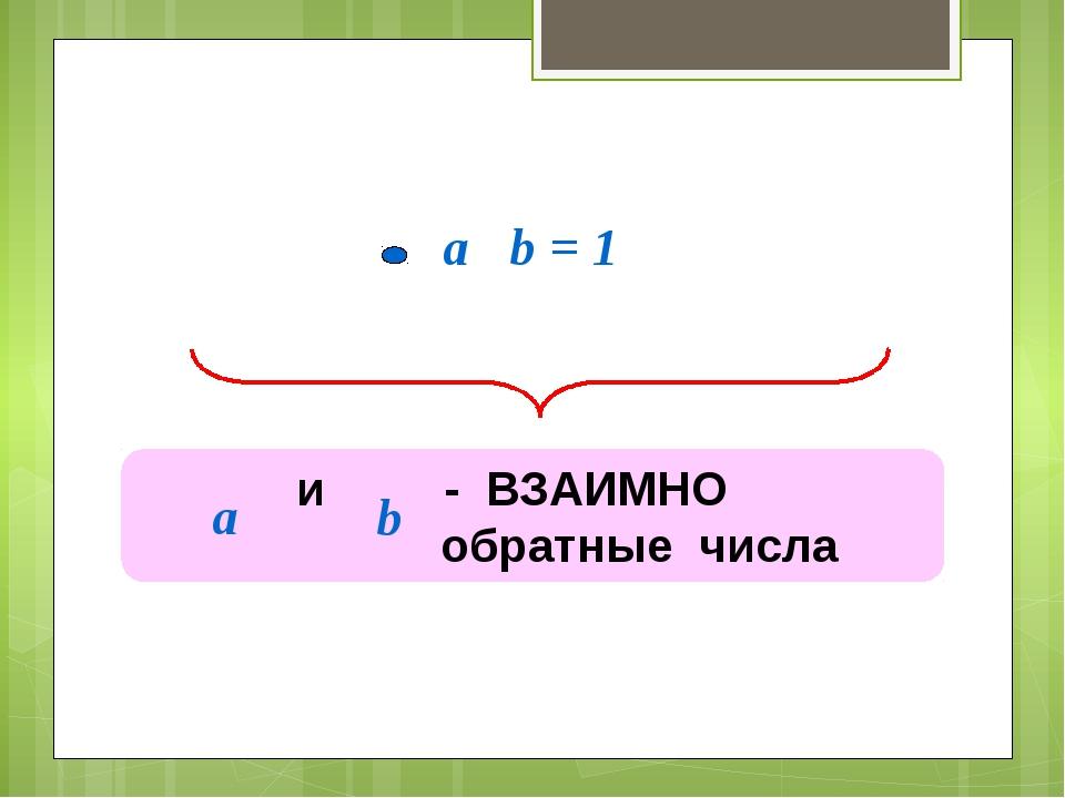a b = 1 и - ВЗАИМНО обратные числа а b