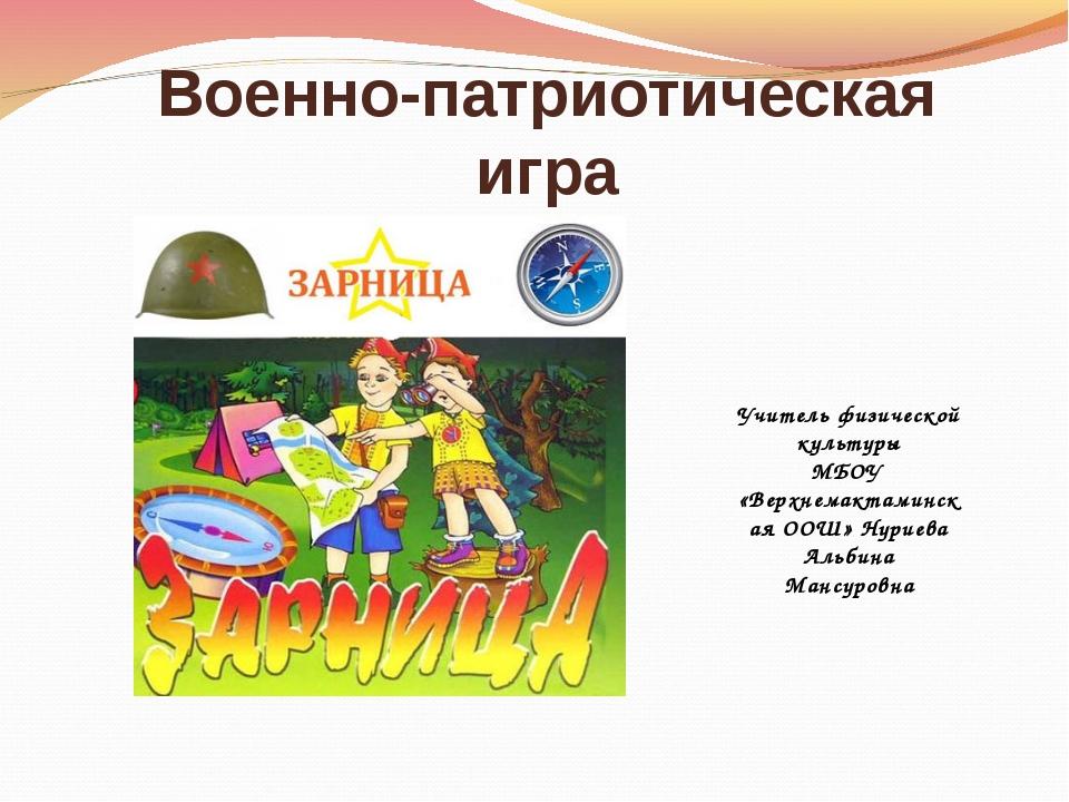 Военно-патриотическая игра Учитель физической культуры МБОУ «Верхнемактаминск...