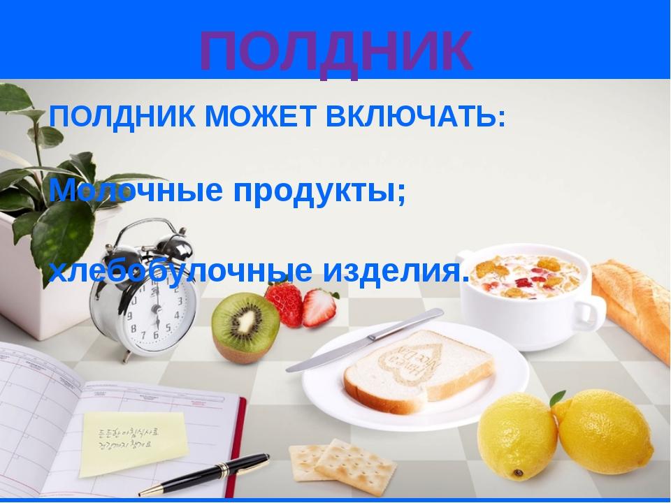 ПОЛДНИК МОЖЕТ ВКЛЮЧАТЬ: Молочные продукты; хлебобулочные изделия. ПОЛДНИК