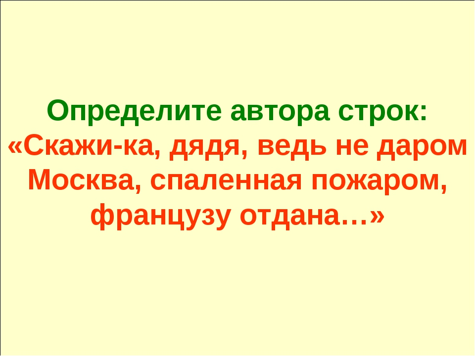 Определите автора строк: «Скажи-ка, дядя, ведь не даром Москва, спаленная пож...