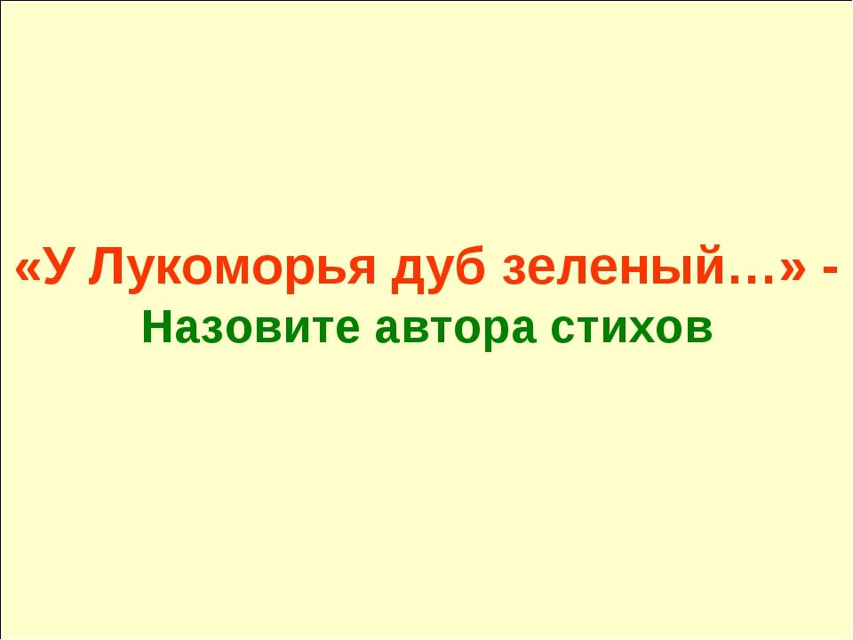 «У Лукоморья дуб зеленый…» - Назовите автора стихов