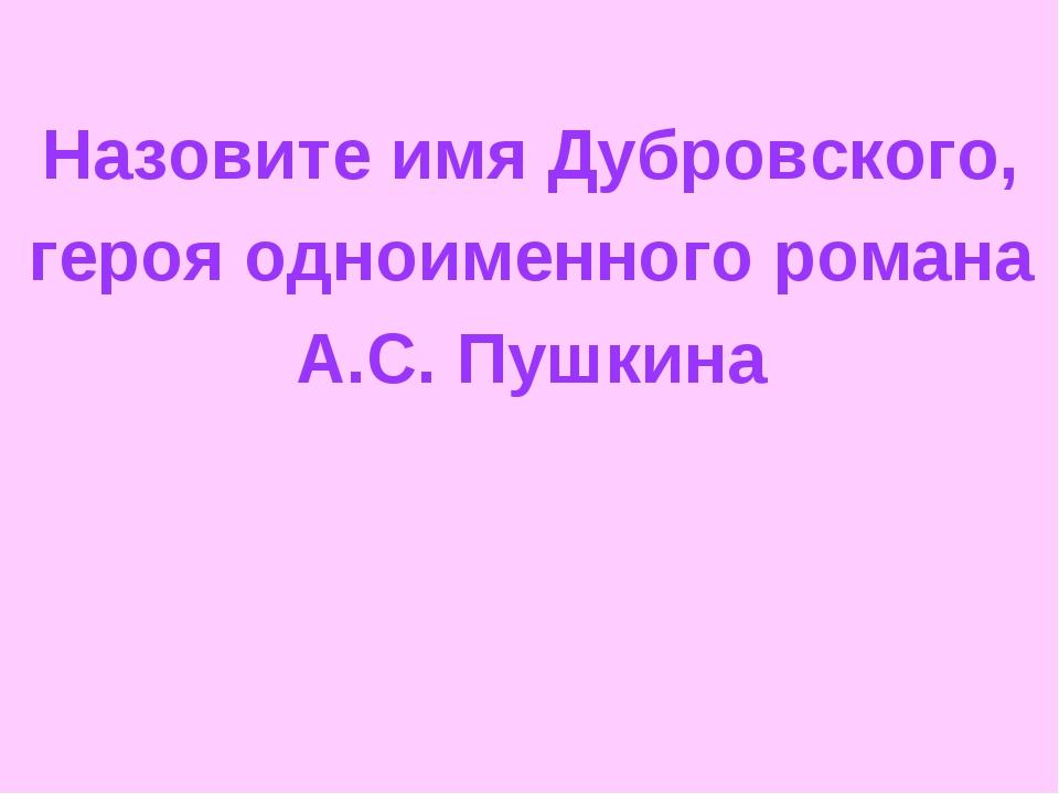 Назовите имя Дубровского, героя одноименного романа А.С. Пушкина