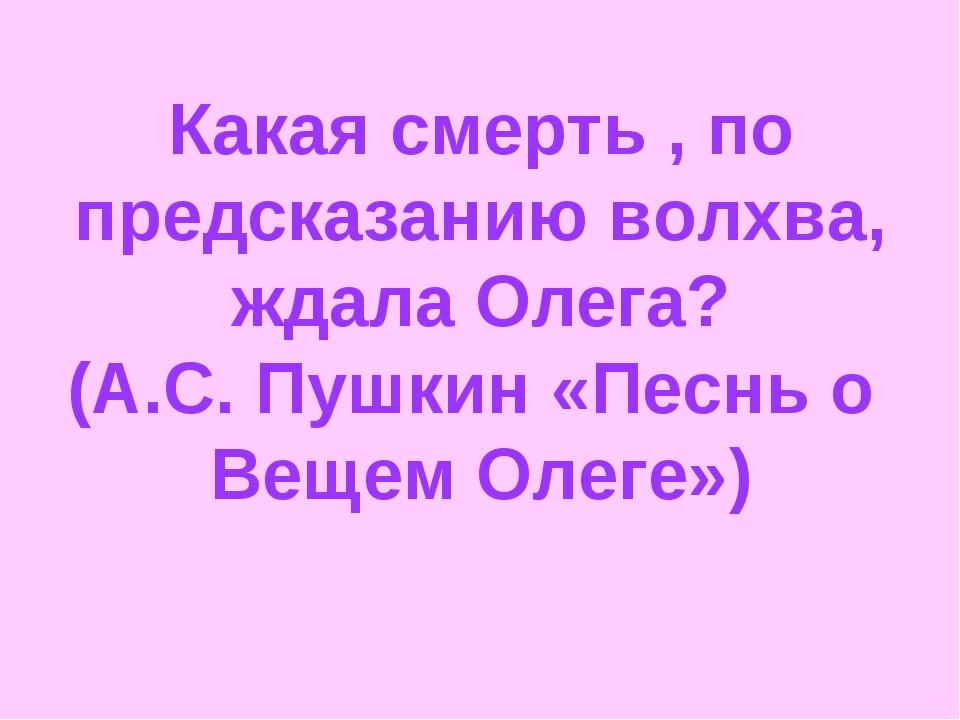 Какая смерть , по предсказанию волхва, ждала Олега? (А.С. Пушкин «Песнь о Ве...