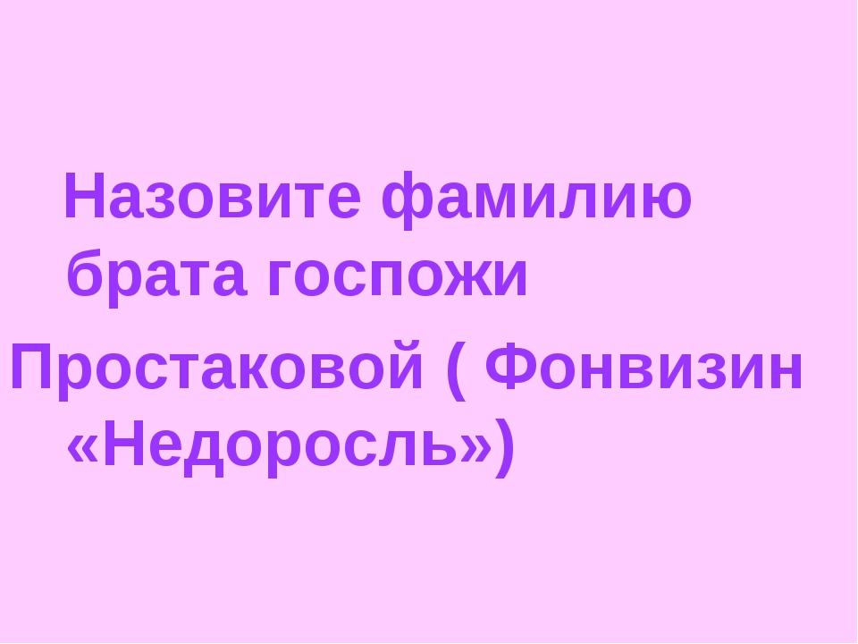 Назовите фамилию брата госпожи Простаковой ( Фонвизин «Недоросль»)