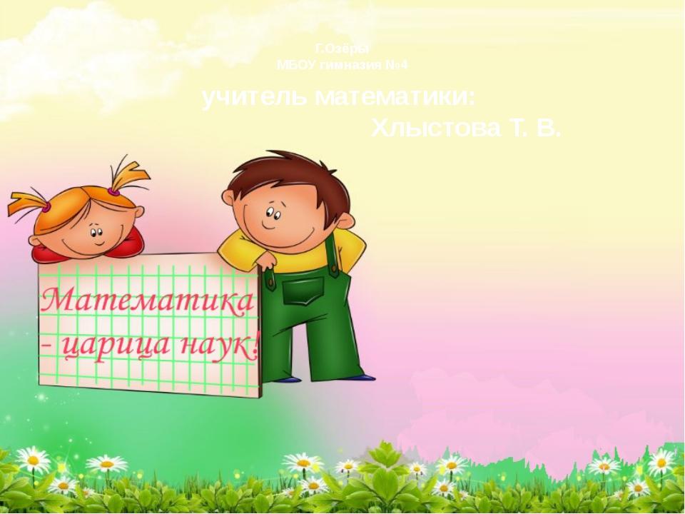 Г.Озёры МБОУ гимназия №4 учитель математики: Хлыстова Т. В.