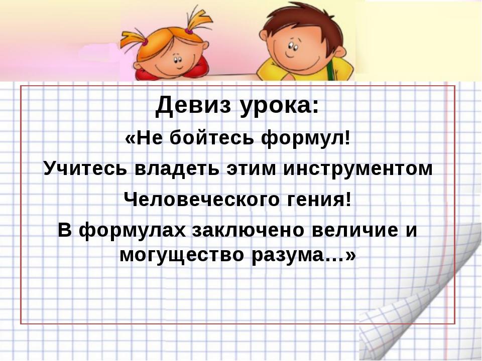 Девиз урока: «Не бойтесь формул! Учитесь владеть этим инструментом Человечес...