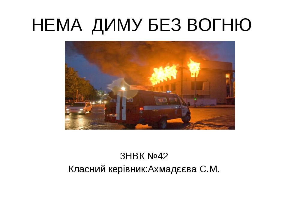НЕМА ДИМУ БЕЗ ВОГНЮ ЗНВК №42 Класний керівник:Ахмадєєва С.М.