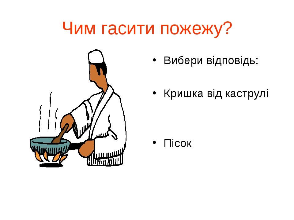 Чим гасити пожежу? Вибери відповідь: Кришка від каструлі Пісок