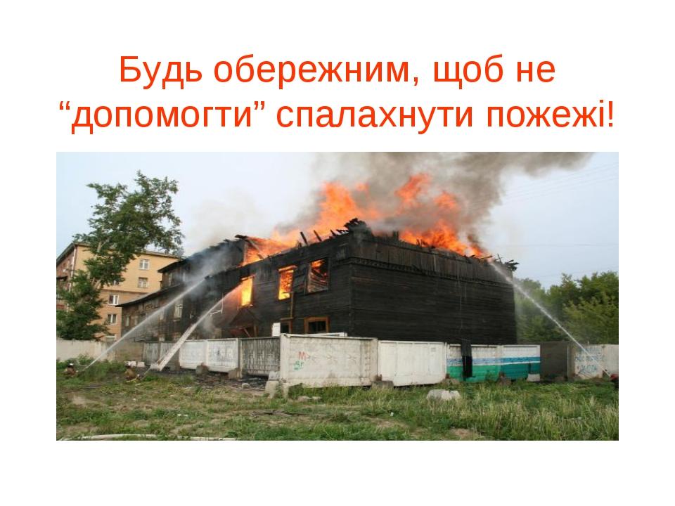 """Будь обережним, щоб не """"допомогти"""" спалахнути пожежі!"""