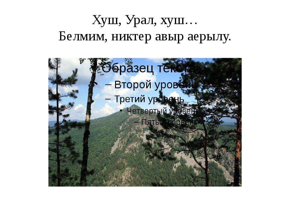 Хуш, Урал, хуш… Белмим, никтер авыр аерылу.