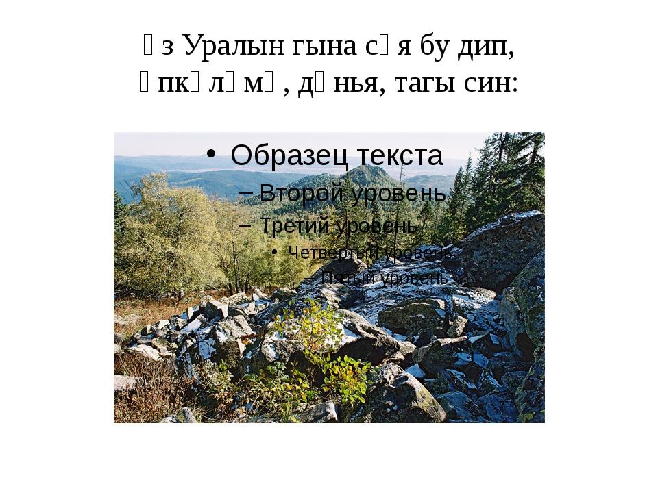 Үз Уралын гына сөя бу дип, Үпкәләмә, дөнья, тагы син: