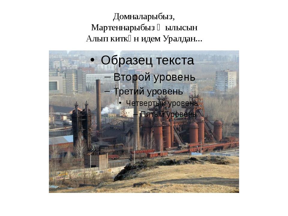 Домналарыбыз, Мартеннарыбыз җылысын Алып киткән идем Уралдан...