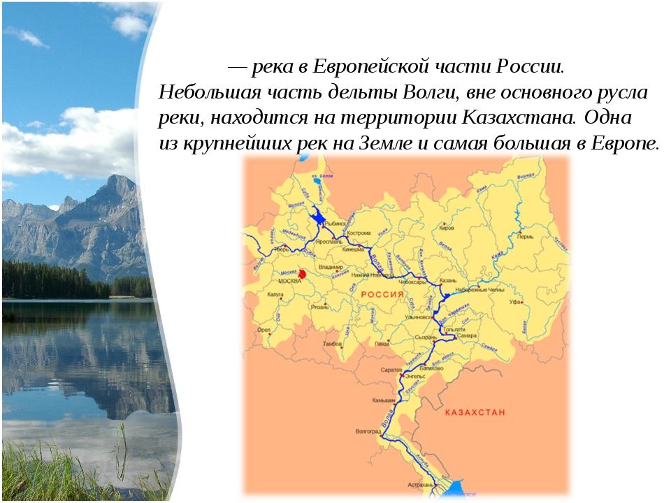 Во́лга— река вЕвропейской части России. Небольшая частьдельты Волги, вне о...