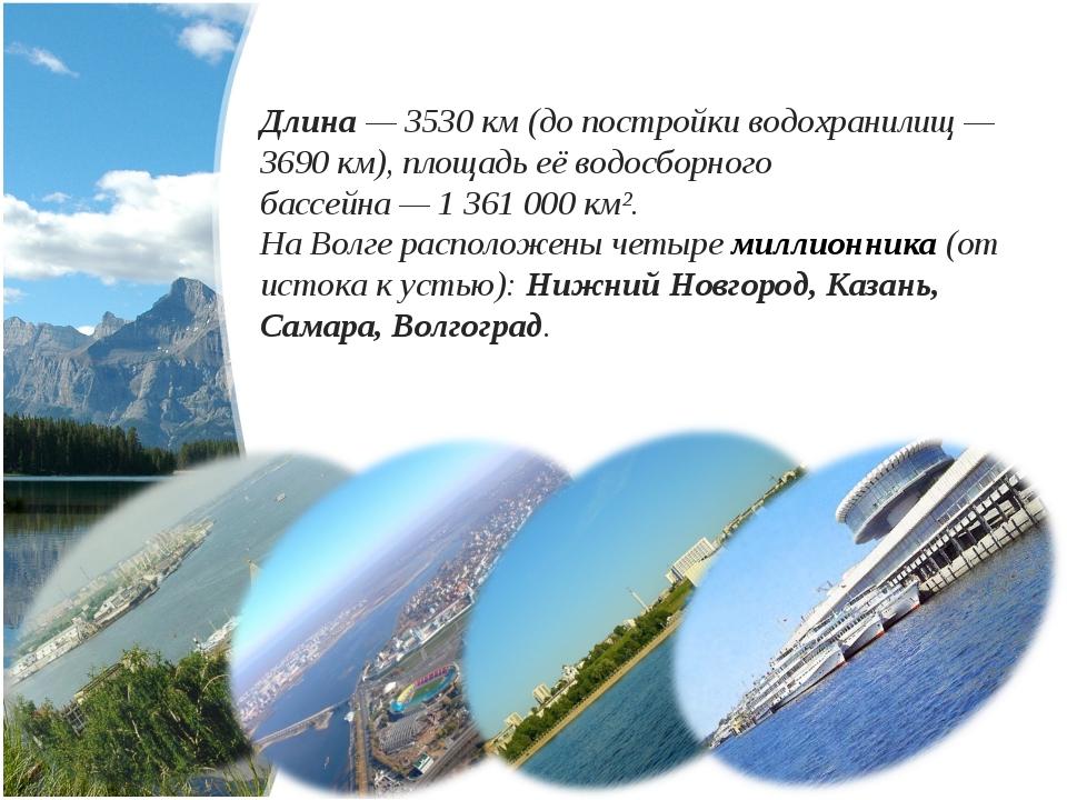 Длина— 3530 км (до постройки водохранилищ— 3690 км), площадь её водосборног...