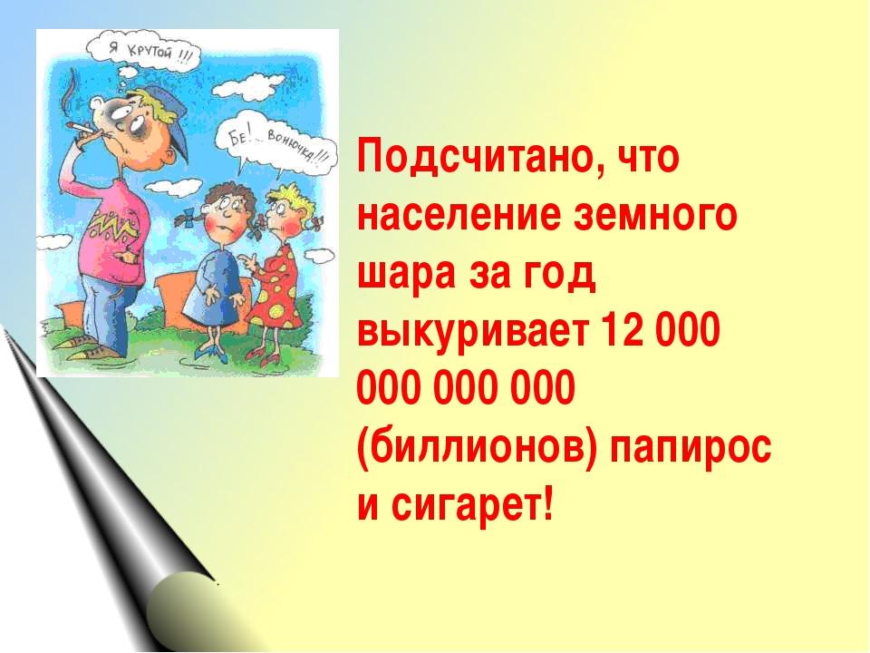 Подсчитано, что население земного шара за год выкуривает 12 000 000 000 000 (...
