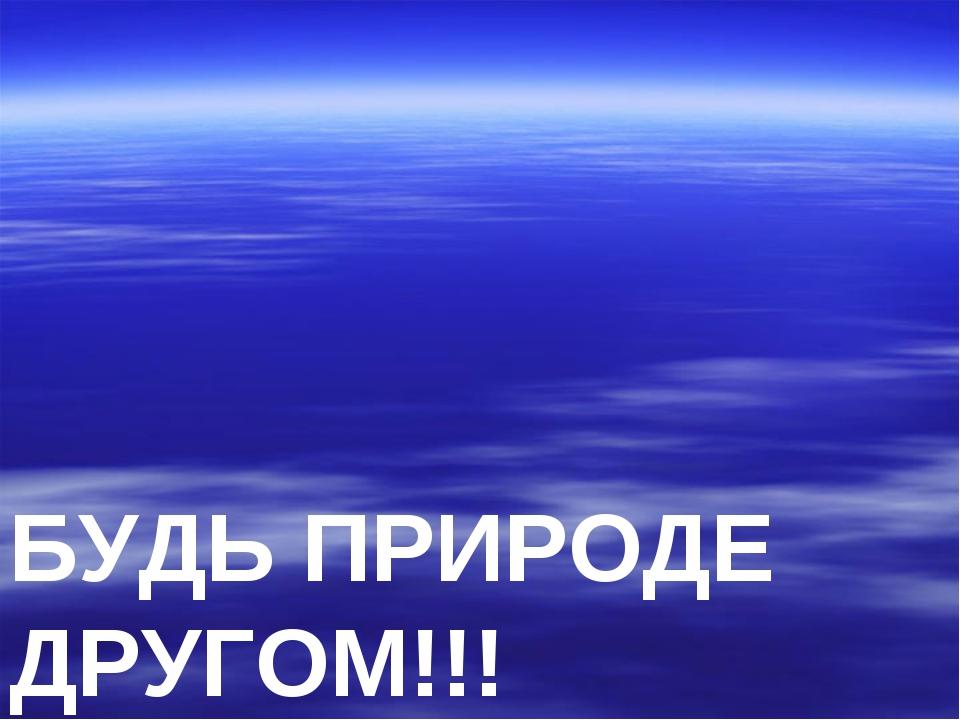 БУДЬ ПРИРОДЕ ДРУГОМ!!!