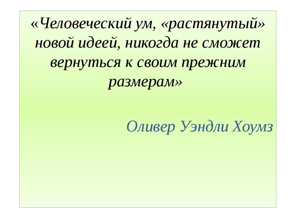 «Человеческий ум, «растянутый» новой идеей, никогда не сможет вернуться к св...
