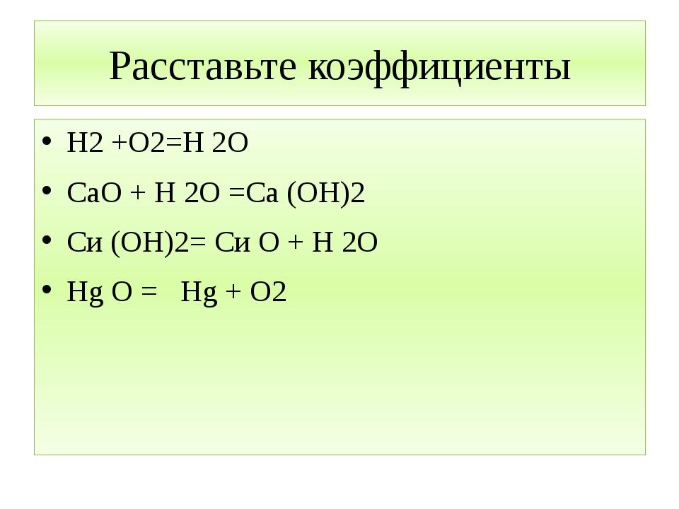 Расставьте коэффициенты Н2 +О2=Н 2О СаО + Н 2О =Са (ОН)2 Си (ОН)2= Си О + Н 2...