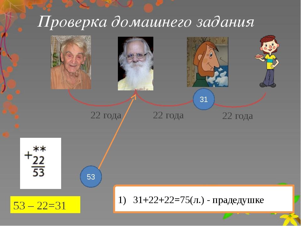 Проверка домашнего задания 22 года 22 года 22 года 31 53 53 – 22=31 31+22+22=...