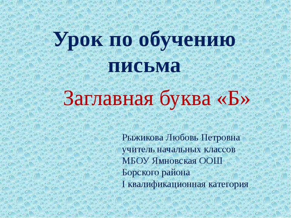 Урок по обучению письма Заглавная буква «Б» Рыжикова Любовь Петровна учитель...