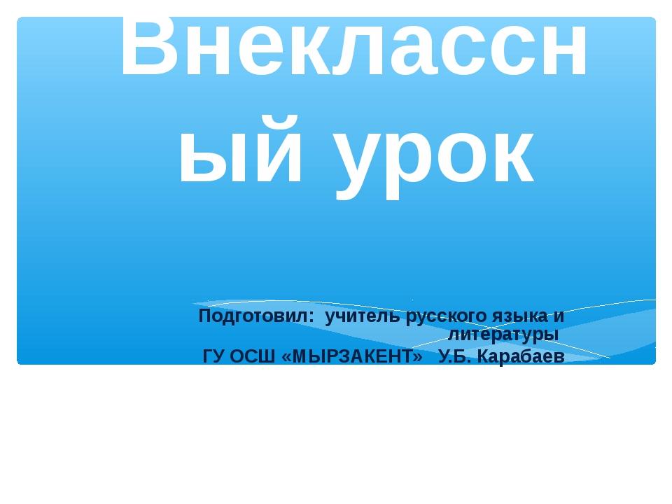 Внеклассный урок Подготовил: учитель русского языка и литературы ГУ ОСШ «МЫРЗ...