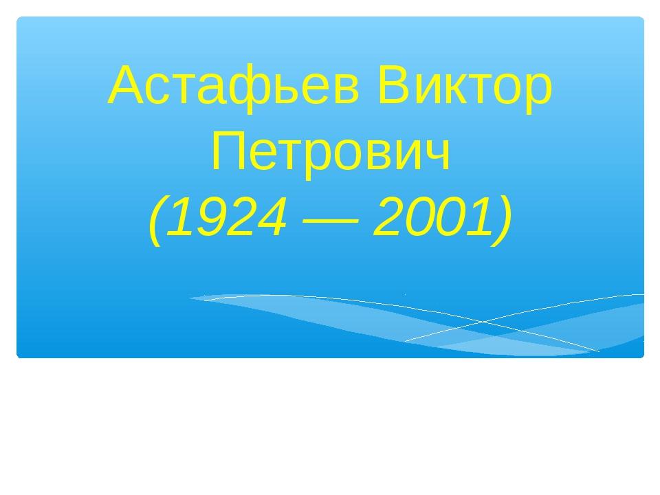 Астафьев Виктор Петрович (1924 — 2001)