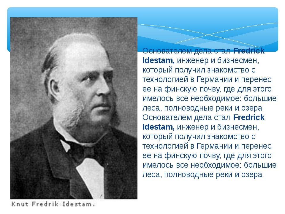 Основателем дела стал Fredrick Idestam, инженер и бизнесмен, который получил...
