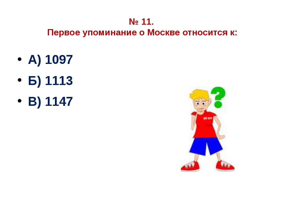 № 11. Первое упоминание о Москве относится к: А) 1097 Б) 1113 В) 1147