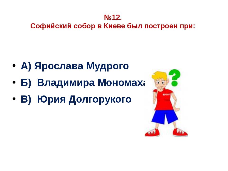 №12. Софийский собор в Киеве был построен при: А) Ярослава Мудрого Б) Владими...