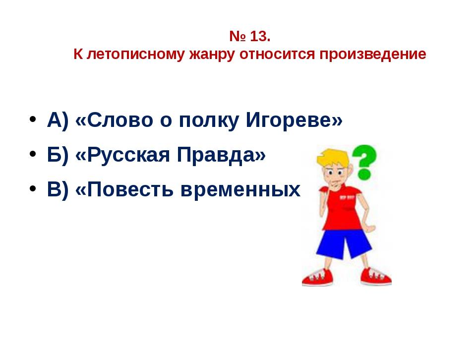 № 13. К летописному жанру относится произведение А) «Слово о полку Игореве» Б...