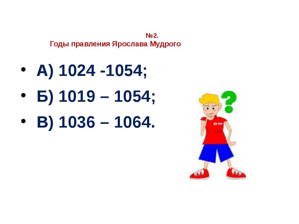 №2. Годы правления Ярослава Мудрого А) 1024 -1054; Б) 1019 – 1054; В) 1036 –...