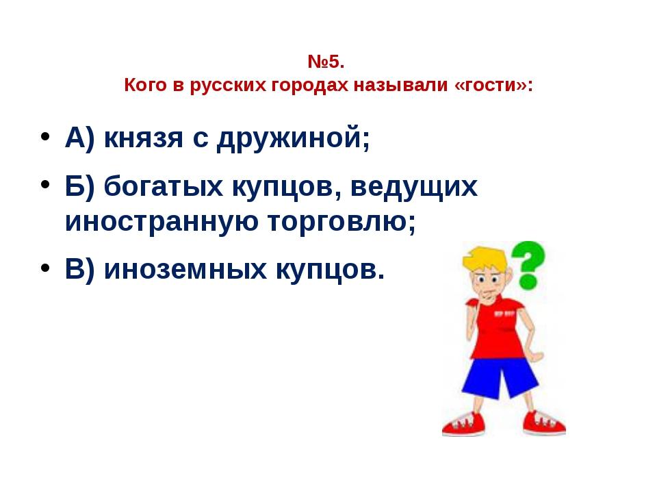 №5. Кого в русских городах называли «гости»: А) князя с дружиной; Б) богатых...