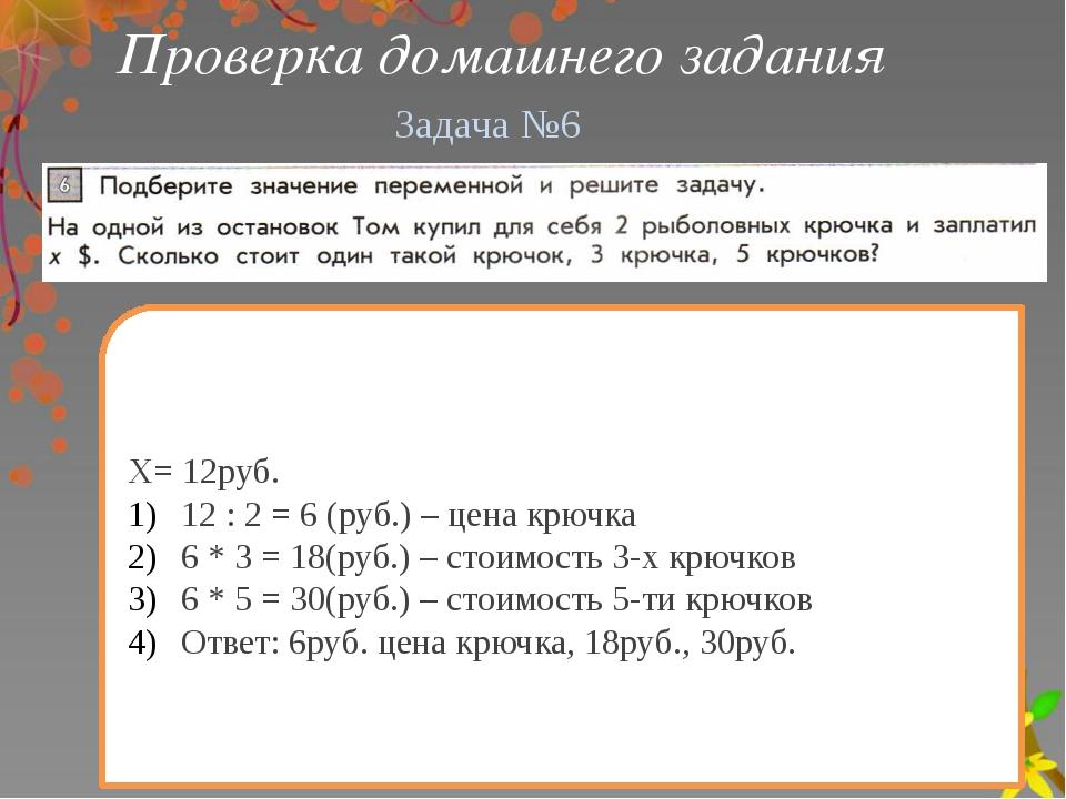 Проверка домашнего задания Х= 12руб. 12 : 2 = 6 (руб.) – цена крючка 6 * 3 =...