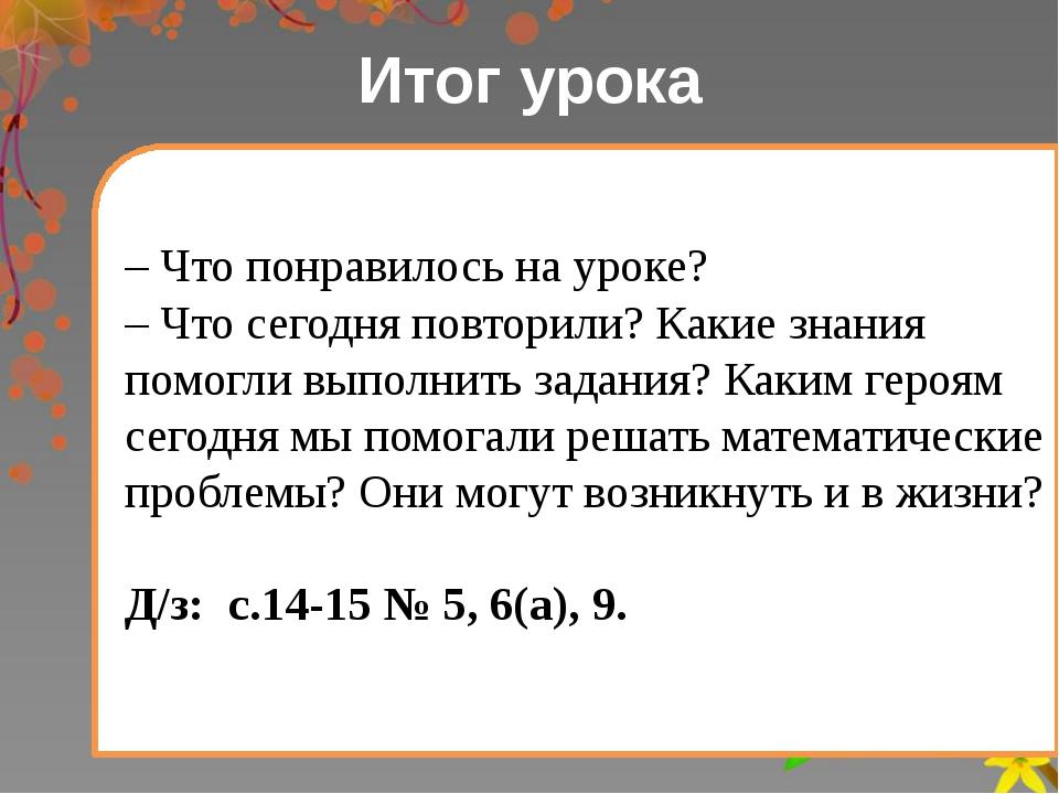 Итог урока – Что понравилось на уроке? – Что сегодня повторили? Какие знания...