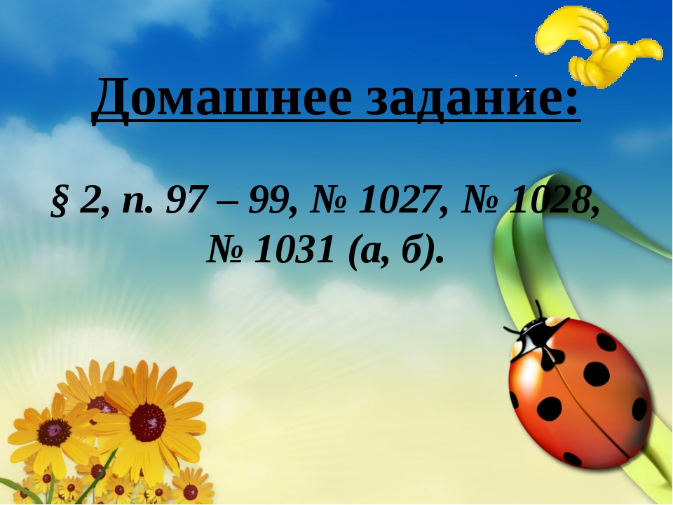 Домашнее задание: § 2, п. 97 – 99, № 1027, № 1028, № 1031 (а, б).