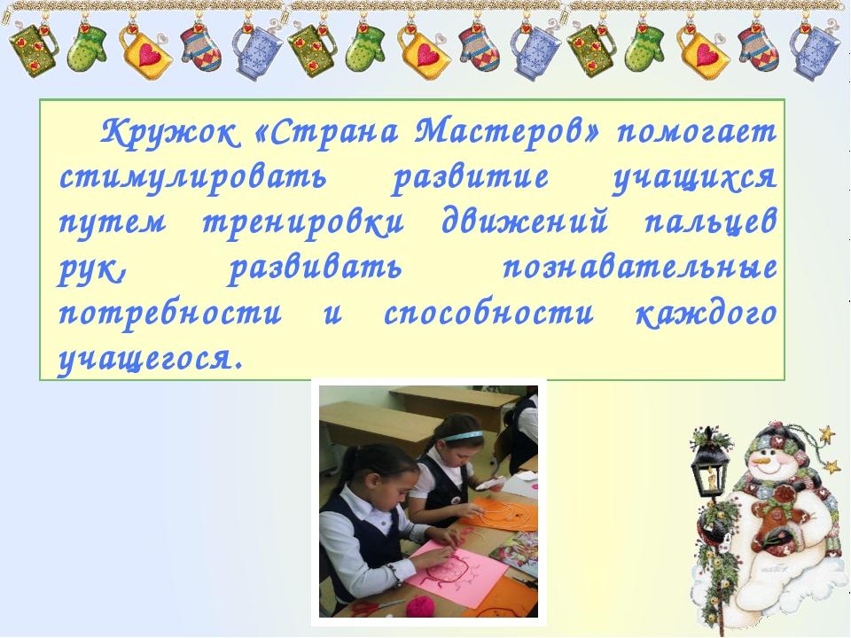 Кружок «Страна Мастеров» помогает стимулировать развитие учащихся путем трени...
