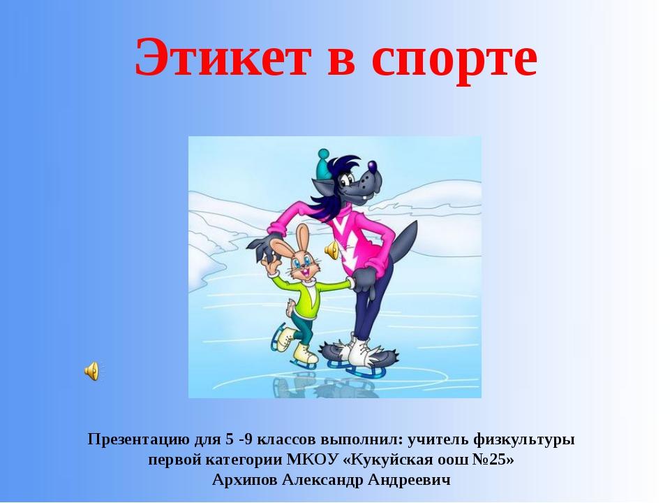 Презентацию для 5 -9 классов выполнил: учитель физкультуры первой категории...