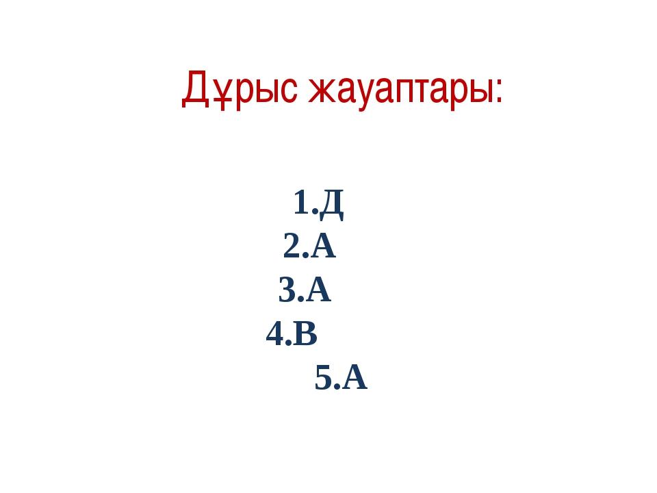 Дұрыс жауаптары: 1.Д 2.А 3.А 4.В 5.А