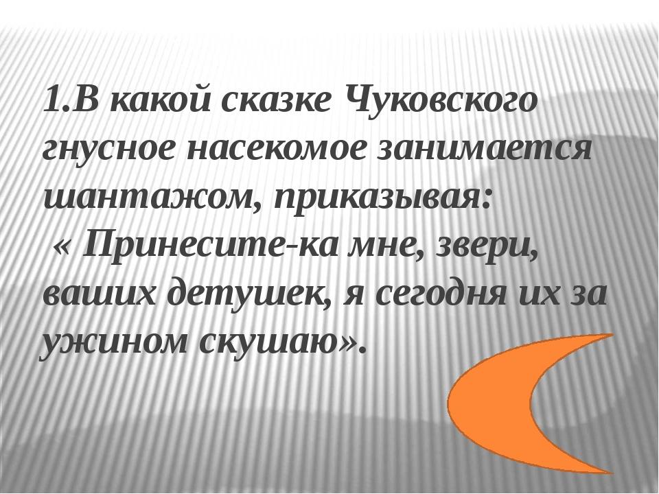 1.В какой сказке Чуковского гнусное насекомое занимается шантажом, приказывая...