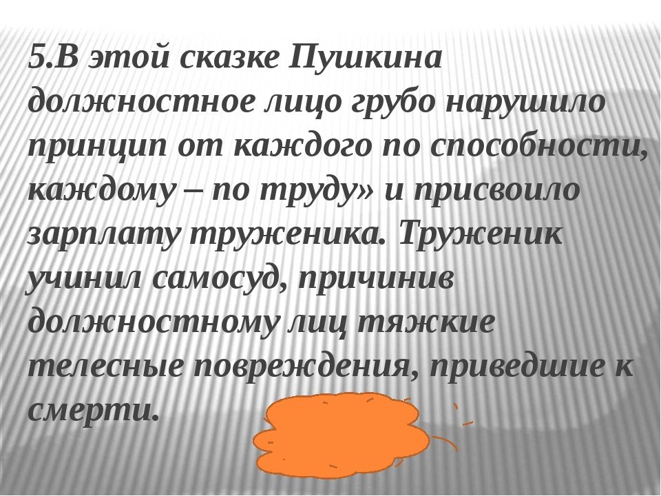 5.В этой сказке Пушкина должностное лицо грубо нарушило принцип от каждого по...